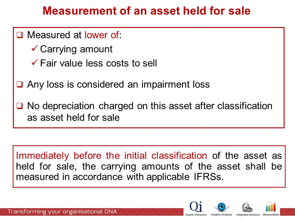  Measured at lower of: Carrying amount Fair value less costs to sell  Any loss is considered an impairment loss  No depreciation charged on this asset after classification as asset held for sale Measurement of an asset held for sale Immediately before the initial classification of the asset as held for sale, the carrying amounts of the asset shall be measured in accordance with applicable IFRSs.