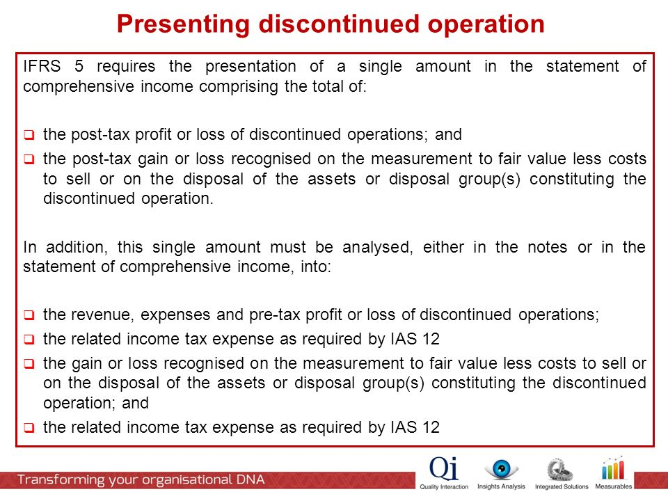 IFRS 5 requires the presentation of a single amount in the statement of comprehensive income comprising the total of:  the post-tax profit or loss of discontinued operations; and  the post-tax gain or loss recognised on the measurement to fair value less costs to sell or on the disposal of the assets or disposal group(s) constituting the discontinued operation.