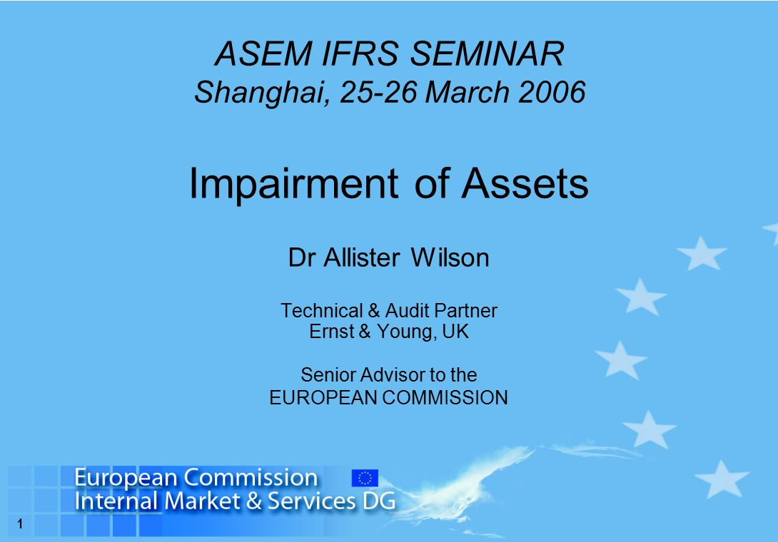 1 ASEM IFRS SEMINAR Shanghai, March 2006 Impairment of Assets Dr Allister Wilson Technical & Audit Partner Ernst & Young, UK Senior Advisor to the EUROPEAN COMMISSION