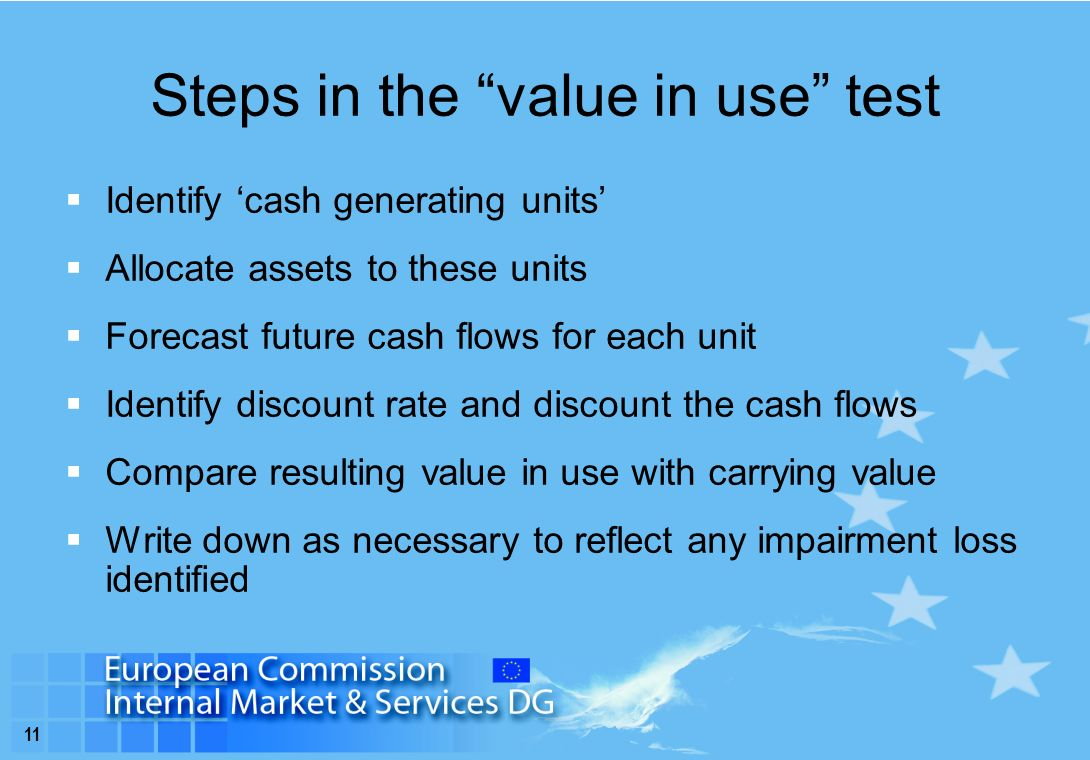 11 Steps in the value in use test  Identify 'cash generating units'  Allocate assets to these units  Forecast future cash flows for each unit  Identify discount rate and discount the cash flows  Compare resulting value in use with carrying value  Write down as necessary to reflect any impairment loss identified