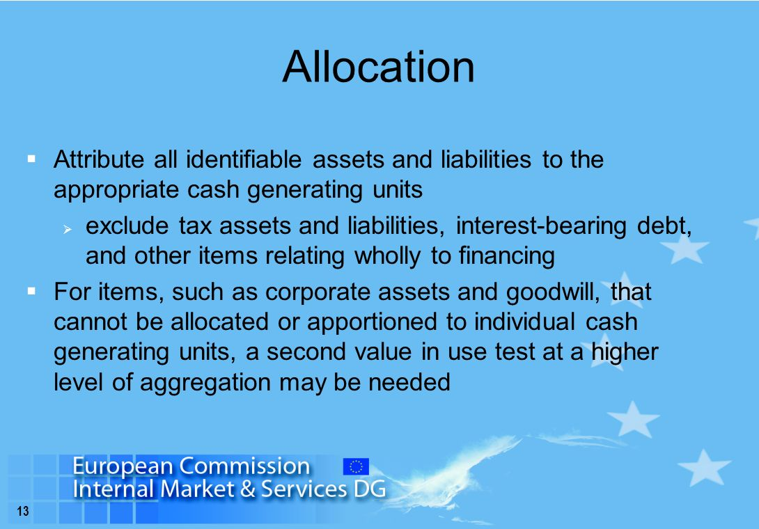 13 Allocation  Attribute all identifiable assets and liabilities to the appropriate cash generating units  exclude tax assets and liabilities, interest-bearing debt, and other items relating wholly to financing  For items, such as corporate assets and goodwill, that cannot be allocated or apportioned to individual cash generating units, a second value in use test at a higher level of aggregation may be needed