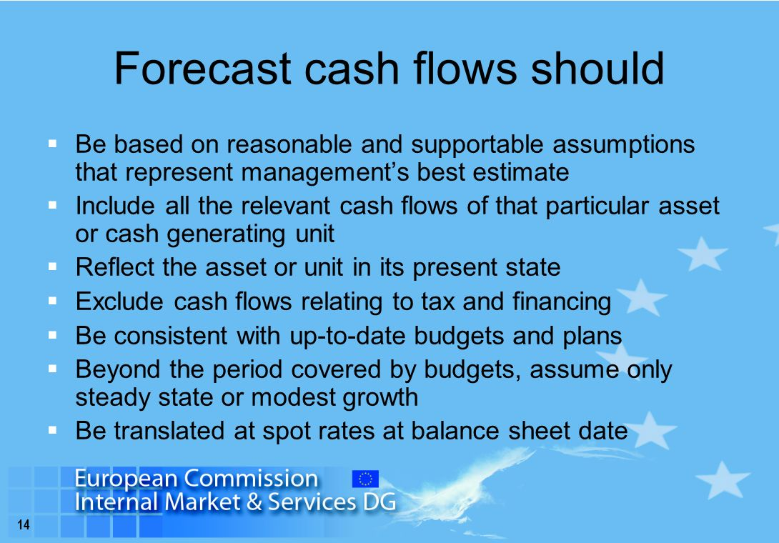14 Forecast cash flows should  Be based on reasonable and supportable assumptions that represent management's best estimate  Include all the relevant cash flows of that particular asset or cash generating unit  Reflect the asset or unit in its present state  Exclude cash flows relating to tax and financing  Be consistent with up-to-date budgets and plans  Beyond the period covered by budgets, assume only steady state or modest growth  Be translated at spot rates at balance sheet date