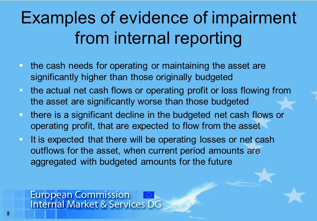 8 Examples of evidence of impairment from internal reporting  the cash needs for operating or maintaining the asset are significantly higher than those originally budgeted  the actual net cash flows or operating profit or loss flowing from the asset are significantly worse than those budgeted  there is a significant decline in the budgeted net cash flows or operating profit, that are expected to flow from the asset  It is expected that there will be operating losses or net cash outflows for the asset, when current period amounts are aggregated with budgeted amounts for the future