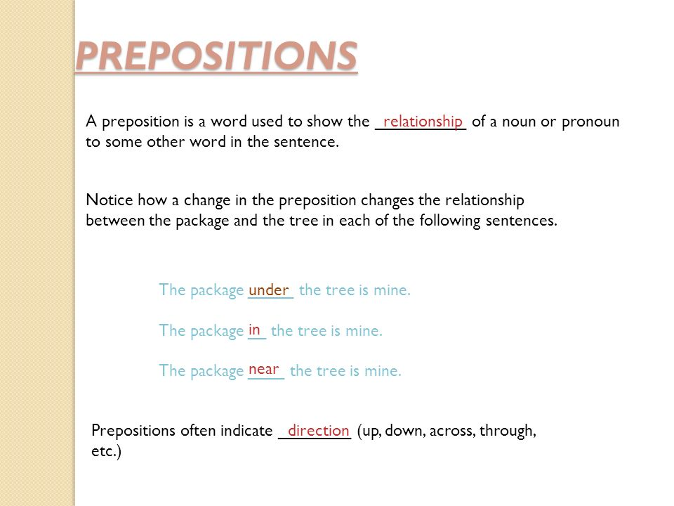 PREPOSITIONS A preposition is a word used to show the __________ of a noun or pronoun to some other word in the sentence.