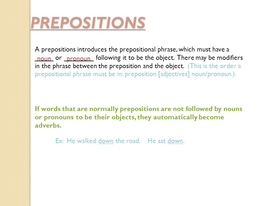 PREPOSITIONS A prepositions introduces the prepositional phrase, which must have a _____ or ________ following it to be the object.