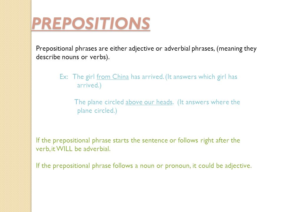 PREPOSITIONS Prepositional phrases are either adjective or adverbial phrases, (meaning they describe nouns or verbs).