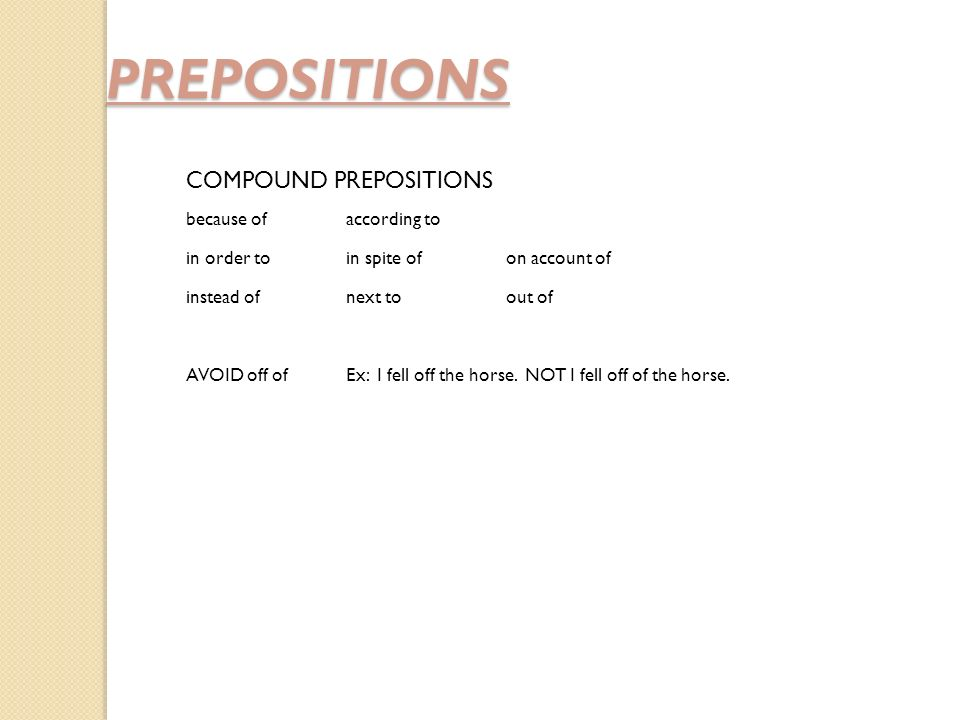 PREPOSITIONS COMPOUND PREPOSITIONS because ofaccording to in order toin spite ofon account of instead ofnext toout of AVOID off ofEx: I fell off the horse.