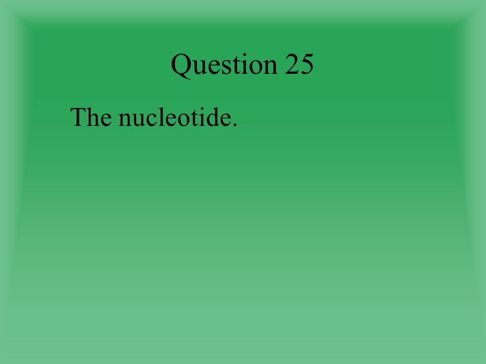 Question 25 The nucleotide.