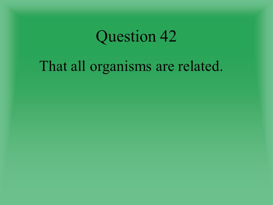 Question 42 That all organisms are related.