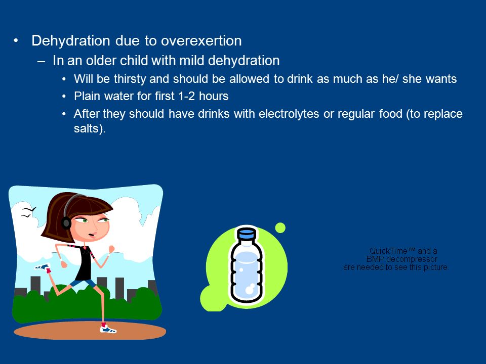 Dehydration due to overexertion –In an older child with mild dehydration Will be thirsty and should be allowed to drink as much as he/ she wants Plain water for first 1-2 hours After they should have drinks with electrolytes or regular food (to replace salts).