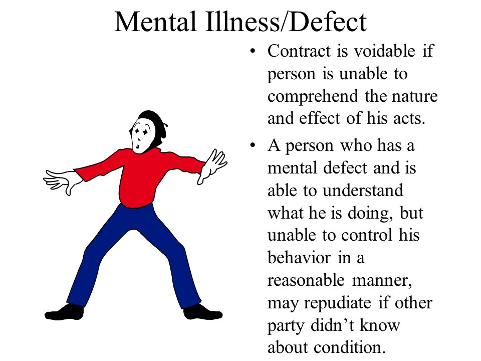 Mental Illness/Defect Contract is voidable if person is unable to comprehend the nature and effect of his acts.