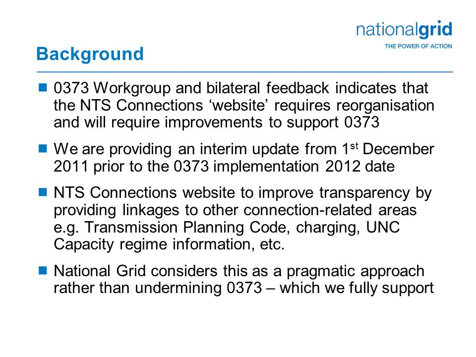 Background  0373 Workgroup and bilateral feedback indicates that the NTS Connections 'website' requires reorganisation and will require improvements to support 0373  We are providing an interim update from 1 st December 2011 prior to the 0373 implementation 2012 date  NTS Connections website to improve transparency by providing linkages to other connection-related areas e.g.