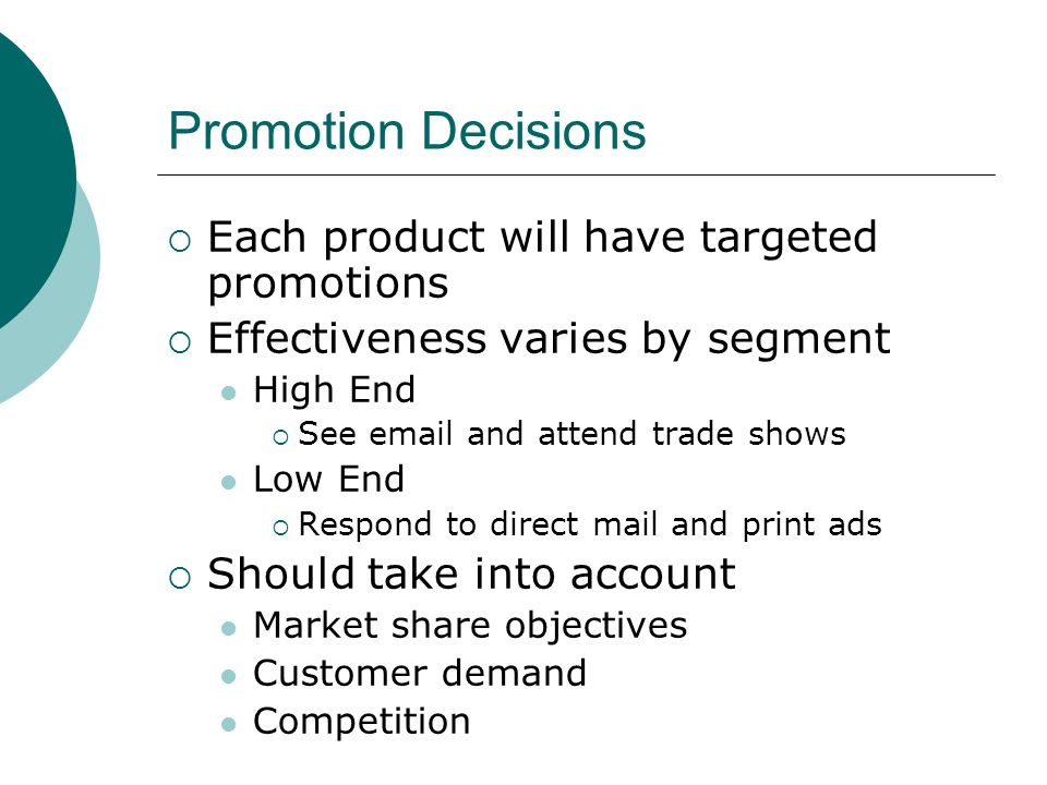 Promotion Decisions  Each product will have targeted promotions  Effectiveness varies by segment High End  See  and attend trade shows Low End  Respond to direct mail and print ads  Should take into account Market share objectives Customer demand Competition