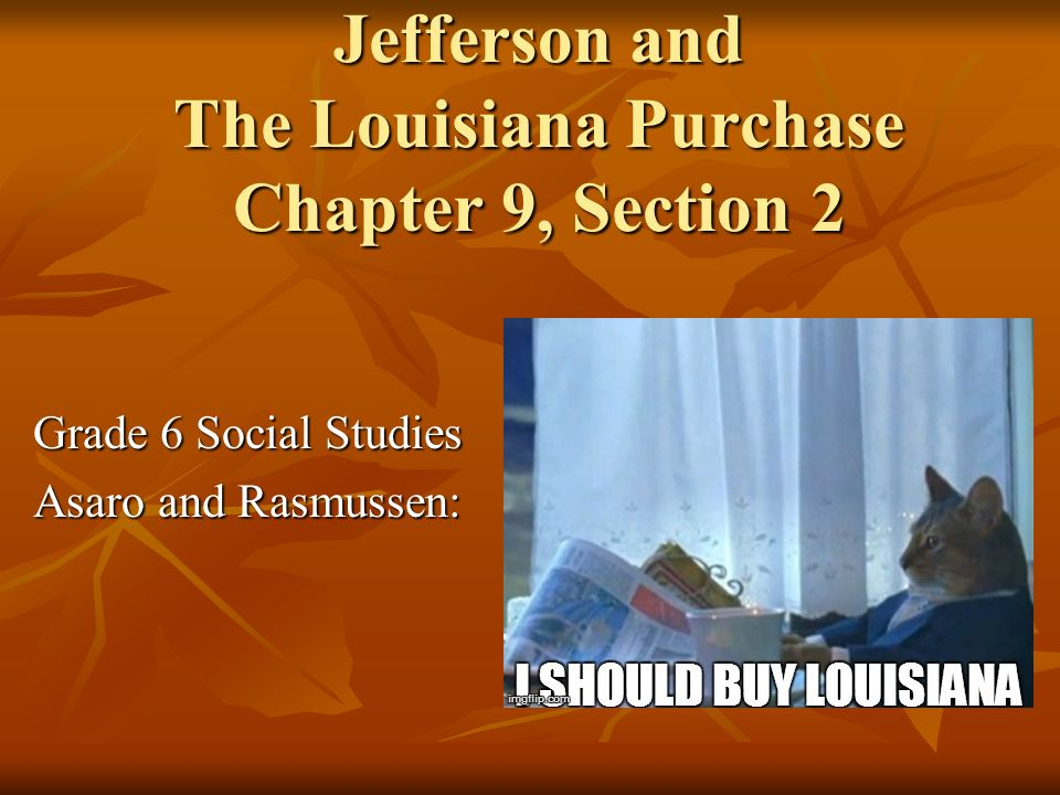 Jefferson and The Louisiana Purchase Chapter 9, Section 2 Grade 6 Social Studies Asaro and Rasmussen: