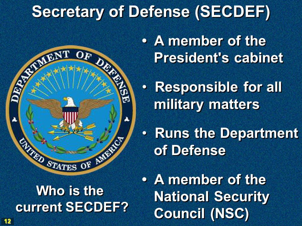 12 Secretary of Defense (SECDEF) A member of the President s cabinet Responsible for all military matters Runs the Department of Defense A member of the National Security Council (NSC) A member of the President s cabinet Responsible for all military matters Runs the Department of Defense A member of the National Security Council (NSC) Who is the current SECDEF.