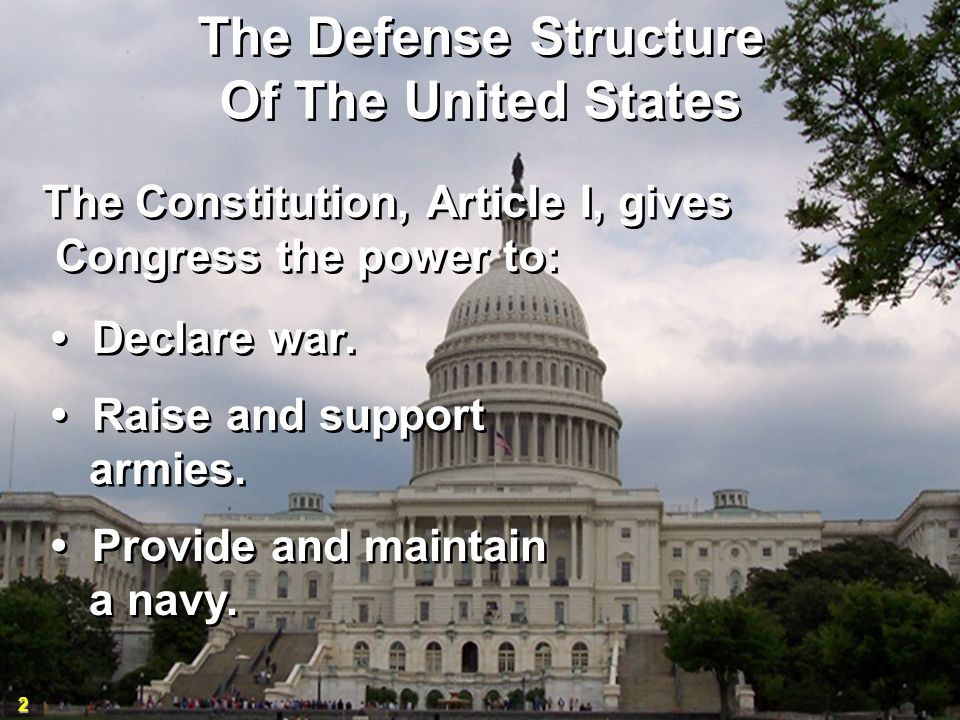 2 The Defense Structure Of The United States The Defense Structure Of The United States The Constitution, Article I, gives Congress the power to: The Constitution, Article I, gives Congress the power to: Declare war.