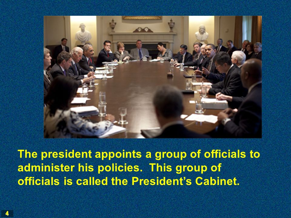 4 The president appoints a group of officials to administer his policies.