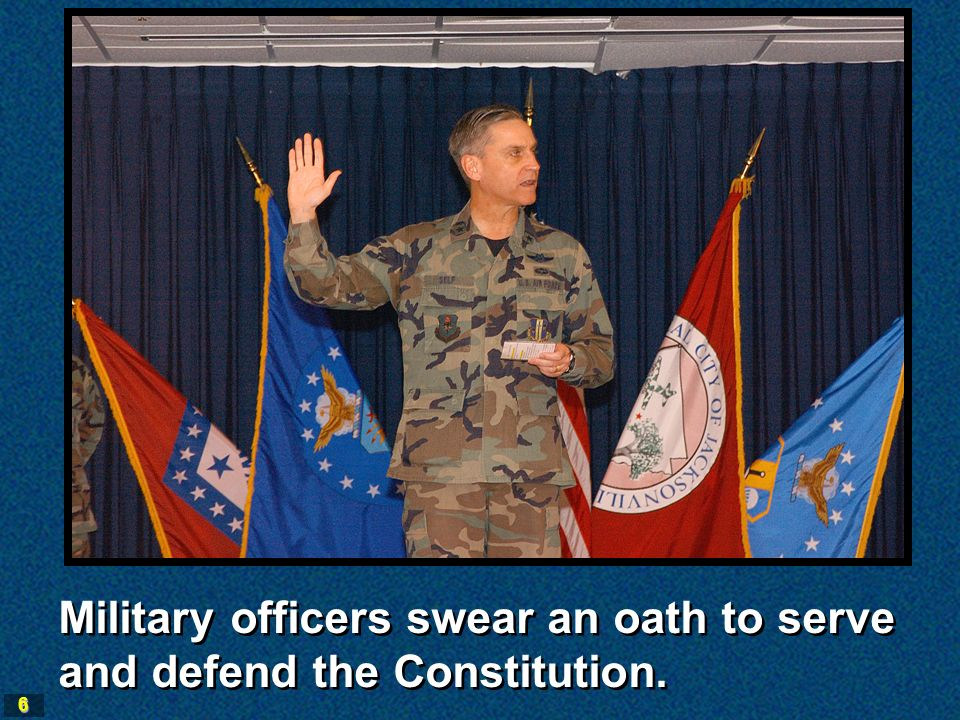 6 Military officers swear an oath to serve and defend the Constitution.