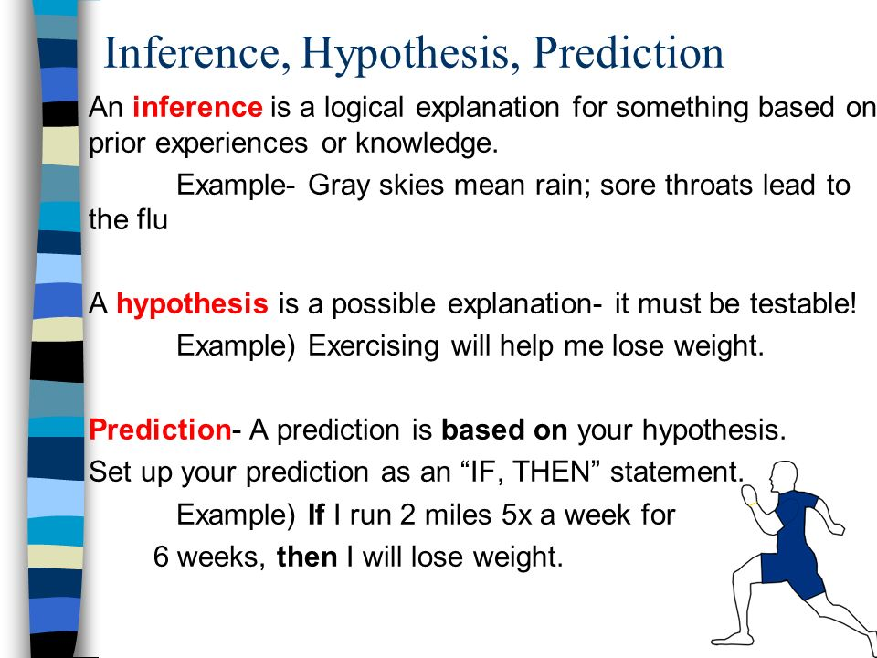 Inference, Hypothesis, Prediction An inference is a logical explanation for something based on prior experiences or knowledge.