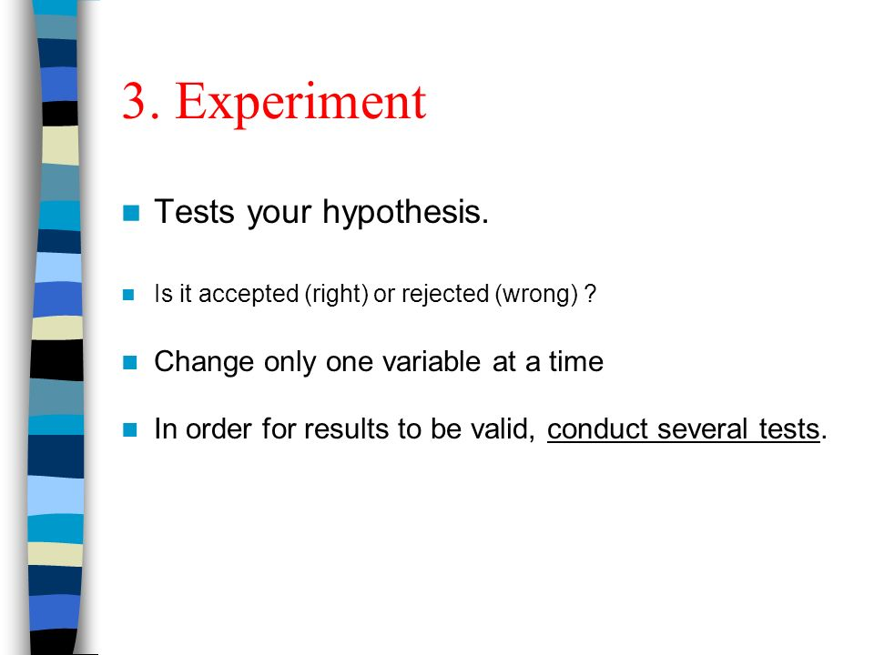 3. Experiment Tests your hypothesis. Is it accepted (right) or rejected (wrong) .