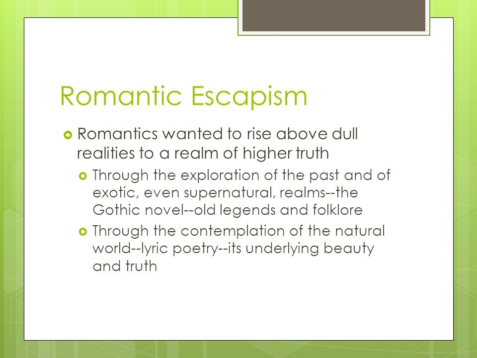 Romantic Escapism  Romantics wanted to rise above dull realities to a realm of higher truth  Through the exploration of the past and of exotic, even supernatural, realms--the Gothic novel--old legends and folklore  Through the contemplation of the natural world--lyric poetry--its underlying beauty and truth