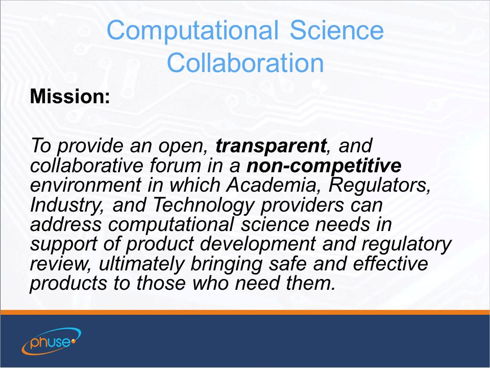 Computational Science Collaboration Mission: To provide an open, transparent, and collaborative forum in a non-competitive environment in which Academia, Regulators, Industry, and Technology providers can address computational science needs in support of product development and regulatory review, ultimately bringing safe and effective products to those who need them.