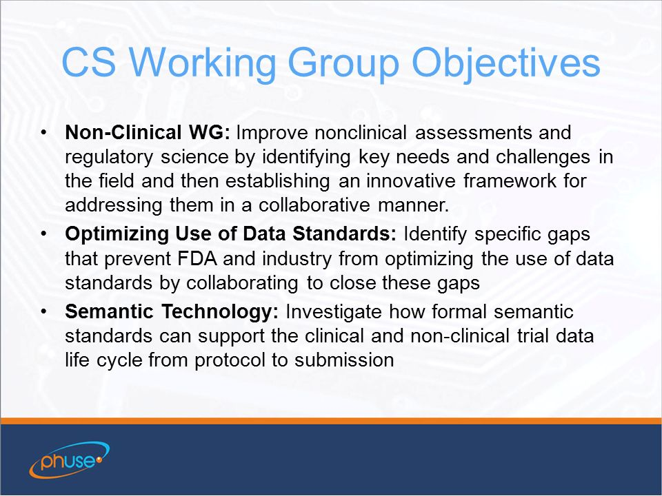 CS Working Group Objectives Non-Clinical WG: Improve nonclinical assessments and regulatory science by identifying key needs and challenges in the field and then establishing an innovative framework for addressing them in a collaborative manner.