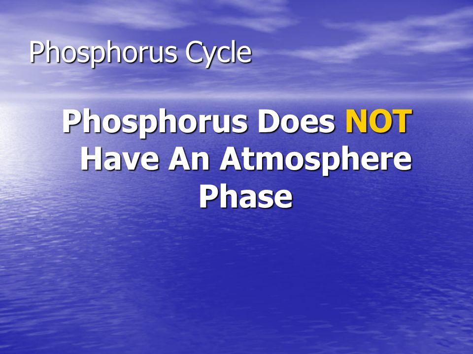 Phosphorus Cycle Phosphorus Does NOT Have An Atmosphere Phase