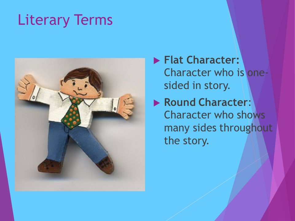 Literary Terms  Flat Character: Character who is one- sided in story.