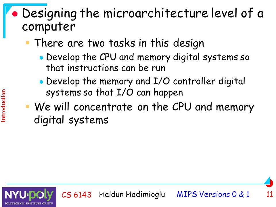 Haldun Hadimioglu MIPS Versions 0 & 1 11 CS 6143 Designing the microarchitecture level of a computer  There are two tasks in this design Develop the CPU and memory digital systems so that instructions can be run Develop the memory and I/O controller digital systems so that I/O can happen  We will concentrate on the CPU and memory digital systems Introduction