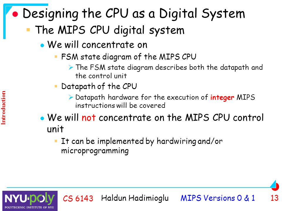 Haldun Hadimioglu MIPS Versions 0 & 1 13 CS 6143 Designing the CPU as a Digital System  The MIPS CPU digital system We will concentrate on  FSM state diagram of the MIPS CPU  The FSM state diagram describes both the datapath and the control unit  Datapath of the CPU  Datapath hardware for the execution of integer MIPS instructions will be covered We will not concentrate on the MIPS CPU control unit  It can be implemented by hardwiring and/or microprogramming Introduction