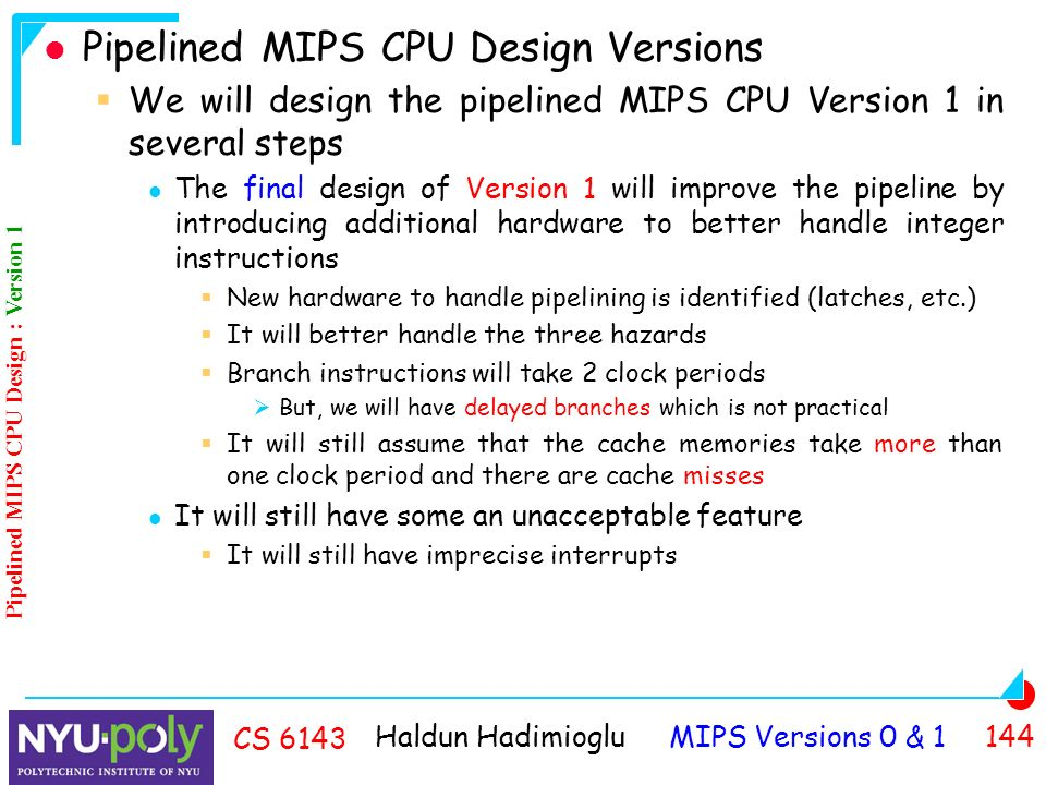 Haldun Hadimioglu MIPS Versions 0 & CS 6143 Pipelined MIPS CPU Design Versions  We will design the pipelined MIPS CPU Version 1 in several steps The final design of Version 1 will improve the pipeline by introducing additional hardware to better handle integer instructions  New hardware to handle pipelining is identified (latches, etc.)  It will better handle the three hazards  Branch instructions will take 2 clock periods  But, we will have delayed branches which is not practical  It will still assume that the cache memories take more than one clock period and there are cache misses It will still have some an unacceptable feature  It will still have imprecise interrupts Pipelined MIPS CPU Design : Version 1