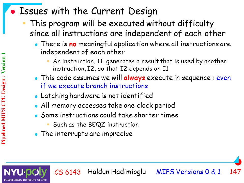 Haldun Hadimioglu MIPS Versions 0 & CS 6143 Issues with the Current Design  This program will be executed without difficulty since all instructions are independent of each other There is no meaningful application where all instructions are independent of each other  An instruction, I1, generates a result that is used by another instruction, I2, so that I2 depends on I1 This code assumes we will always execute in sequence : even if we execute branch instructions Latching hardware is not identified All memory accesses take one clock period Some instructions could take shorter times  Such as the BEQZ instruction The interrupts are imprecise Pipelined MIPS CPU Design : Version 1