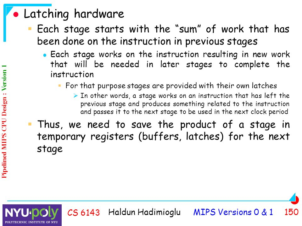 Haldun Hadimioglu MIPS Versions 0 & CS 6143 Latching hardware  Each stage starts with the sum of work that has been done on the instruction in previous stages Each stage works on the instruction resulting in new work that will be needed in later stages to complete the instruction  For that purpose stages are provided with their own latches  In other words, a stage works on an instruction that has left the previous stage and produces something related to the instruction and passes it to the next stage to be used in the next clock period  Thus, we need to save the product of a stage in temporary registers (buffers, latches) for the next stage Pipelined MIPS CPU Design : Version 1