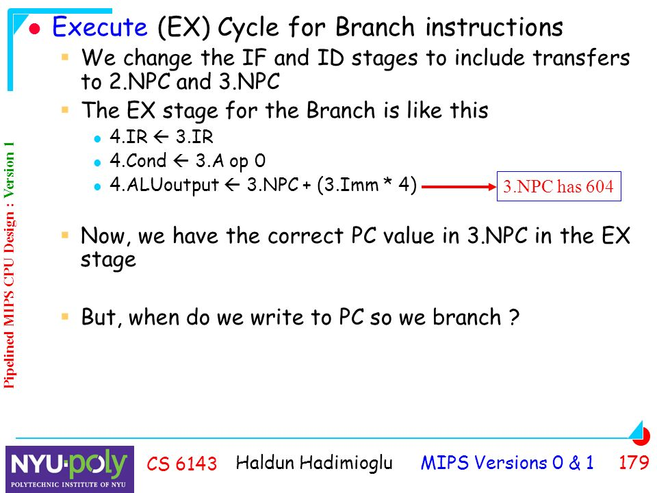 Haldun Hadimioglu MIPS Versions 0 & CS 6143 Execute (EX) Cycle for Branch instructions  We change the IF and ID stages to include transfers to 2.NPC and 3.NPC  The EX stage for the Branch is like this 4.IR  3.IR 4.Cond  3.A op 0 4.ALUoutput  3.NPC + (3.Imm * 4)  Now, we have the correct PC value in 3.NPC in the EX stage  But, when do we write to PC so we branch .