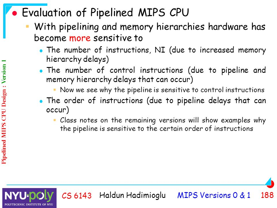 Haldun Hadimioglu MIPS Versions 0 & CS 6143 Evaluation of Pipelined MIPS CPU  With pipelining and memory hierarchies hardware has become more sensitive to The number of instructions, NI (due to increased memory hierarchy delays) The number of control instructions (due to pipeline and memory hierarchy delays that can occur)  Now we see why the pipeline is sensitive to control instructions The order of instructions (due to pipeline delays that can occur)  Class notes on the remaining versions will show examples why the pipeline is sensitive to the certain order of instructions Pipelined MIPS CPU Design : Version 1