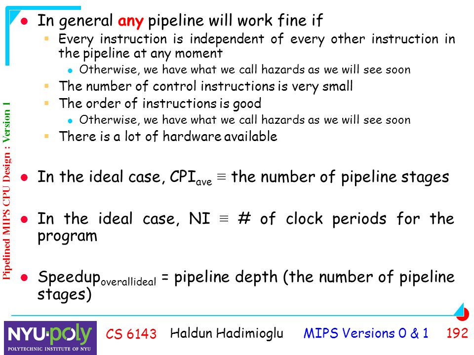 Haldun Hadimioglu MIPS Versions 0 & CS 6143 In general any pipeline will work fine if  Every instruction is independent of every other instruction in the pipeline at any moment Otherwise, we have what we call hazards as we will see soon  The number of control instructions is very small  The order of instructions is good Otherwise, we have what we call hazards as we will see soon  There is a lot of hardware available In the ideal case, CPI ave ≡ the number of pipeline stages In the ideal case, NI ≡ # of clock periods for the program Speedup overallideal = pipeline depth (the number of pipeline stages) Pipelined MIPS CPU Design : Version 1