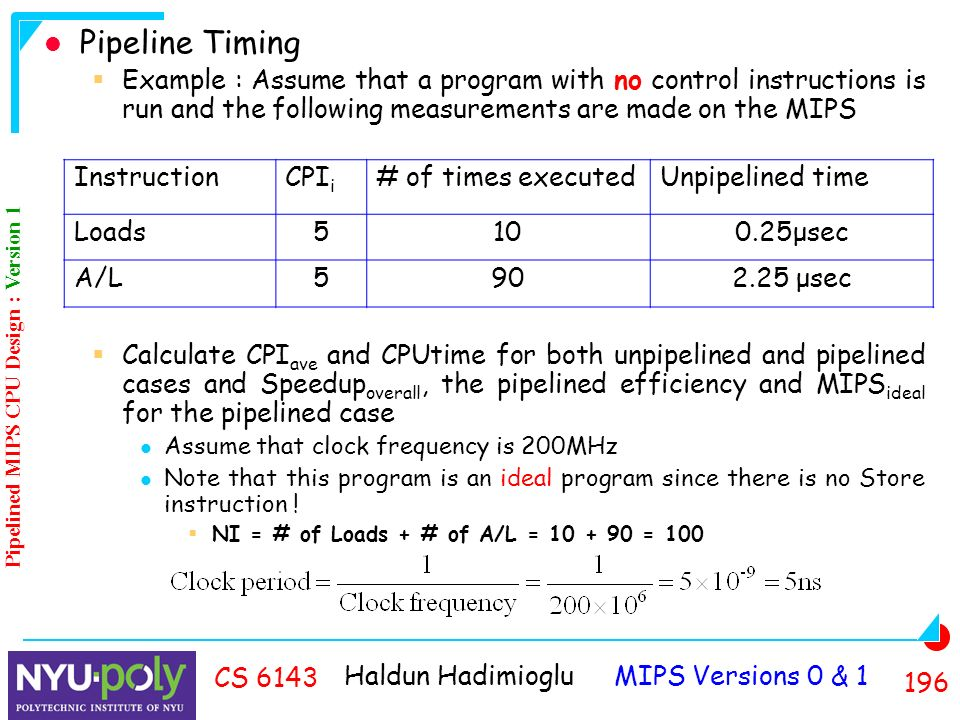 Haldun Hadimioglu MIPS Versions 0 & CS 6143 Pipeline Timing  Example : Assume that a program with no control instructions is run and the following measurements are made on the MIPS  Calculate CPI ave and CPUtime for both unpipelined and pipelined cases and Speedup overall, the pipelined efficiency and MIPS ideal for the pipelined case Assume that clock frequency is 200MHz Note that this program is an ideal program since there is no Store instruction .