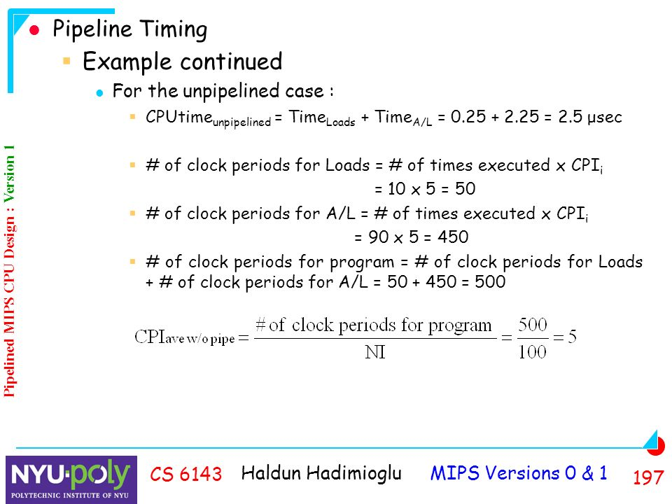 Haldun Hadimioglu MIPS Versions 0 & CS 6143 Pipeline Timing  Example continued For the unpipelined case :  CPUtime unpipelined = Time Loads + Time A/L = = 2.5 μsec  # of clock periods for Loads = # of times executed x CPI i = 10 x 5 = 50  # of clock periods for A/L = # of times executed x CPI i = 90 x 5 = 450  # of clock periods for program = # of clock periods for Loads + # of clock periods for A/L = = 500 Pipelined MIPS CPU Design : Version 1