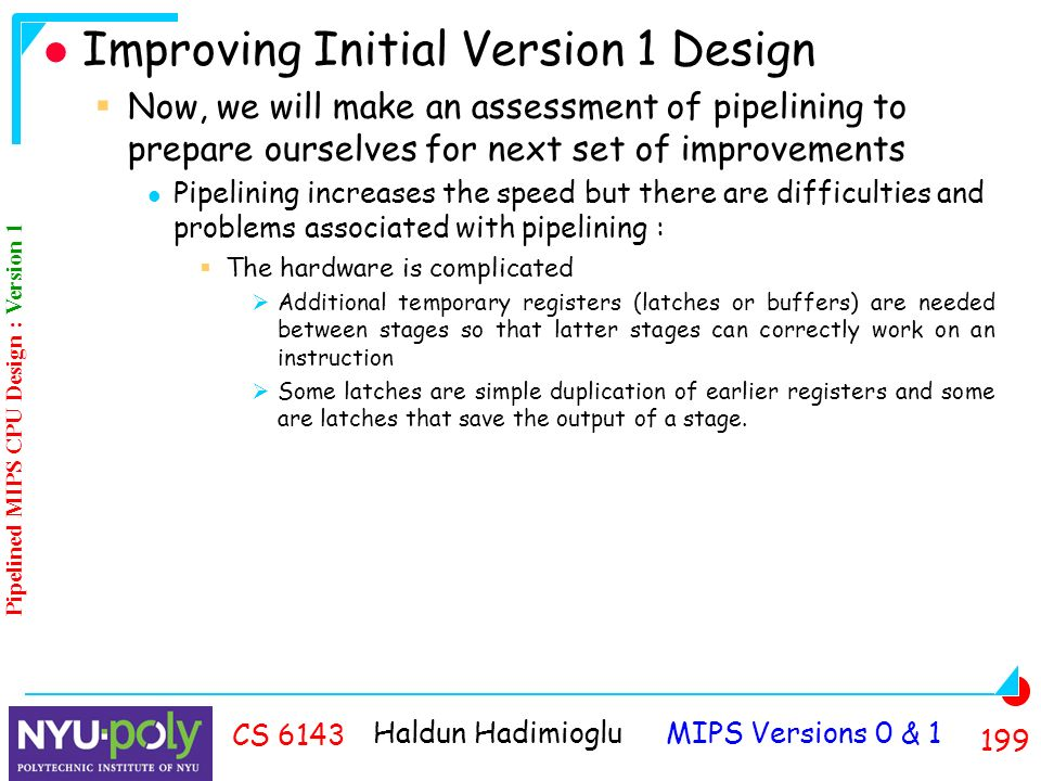 Haldun Hadimioglu MIPS Versions 0 & CS 6143 Improving Initial Version 1 Design  Now, we will make an assessment of pipelining to prepare ourselves for next set of improvements Pipelining increases the speed but there are difficulties and problems associated with pipelining :  The hardware is complicated  Additional temporary registers (latches or buffers) are needed between stages so that latter stages can correctly work on an instruction  Some latches are simple duplication of earlier registers and some are latches that save the output of a stage.