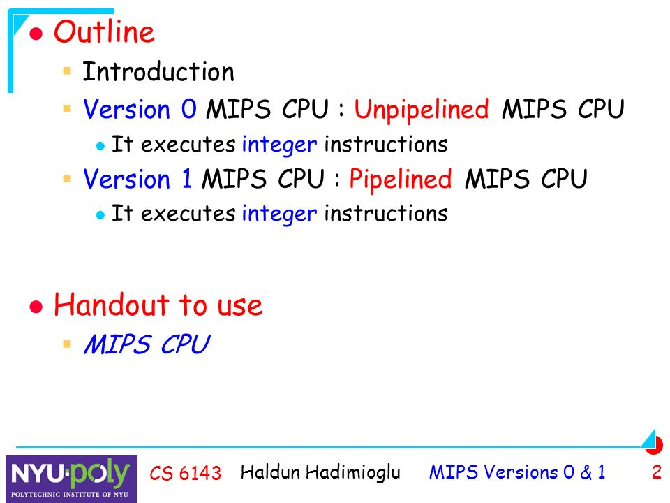 Haldun Hadimioglu MIPS Versions 0 & 1 2 CS 6143 Outline  Introduction  Version 0 MIPS CPU : Unpipelined MIPS CPU It executes integer instructions  Version 1 MIPS CPU : Pipelined MIPS CPU It executes integer instructions Handout to use  MIPS CPU