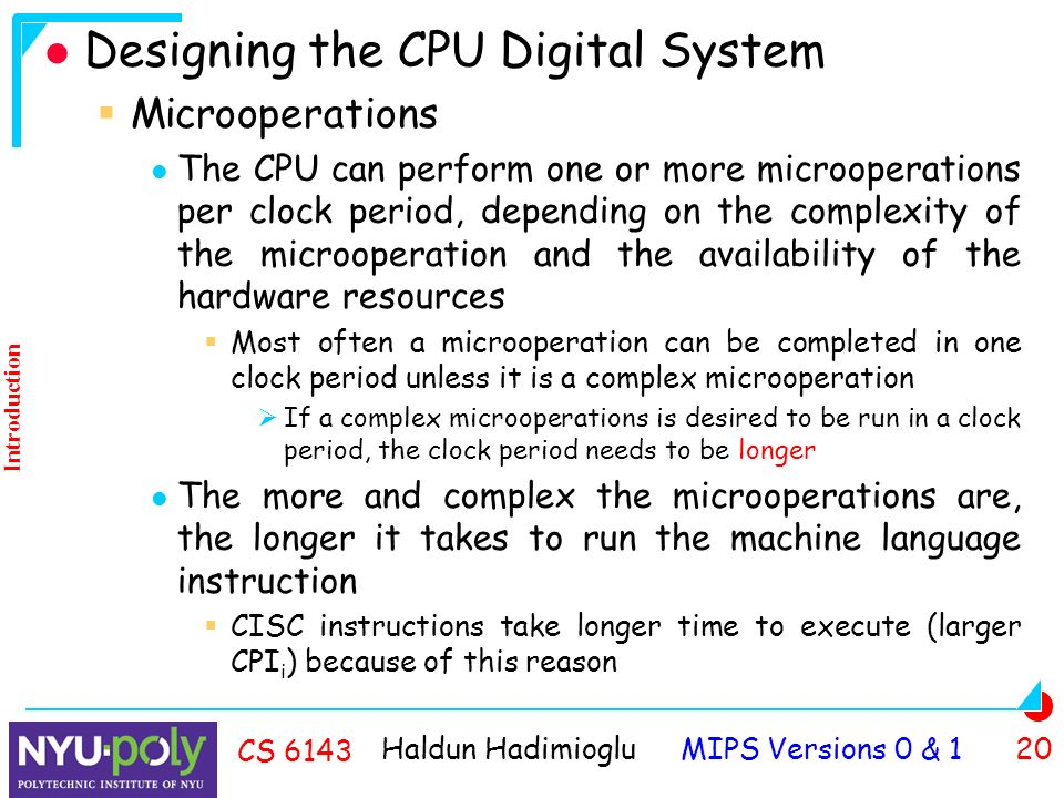 Haldun Hadimioglu MIPS Versions 0 & 1 20 CS 6143 Designing the CPU Digital System  Microoperations The CPU can perform one or more microoperations per clock period, depending on the complexity of the microoperation and the availability of the hardware resources  Most often a microoperation can be completed in one clock period unless it is a complex microoperation  If a complex microoperations is desired to be run in a clock period, the clock period needs to be longer The more and complex the microoperations are, the longer it takes to run the machine language instruction  CISC instructions take longer time to execute (larger CPI i ) because of this reason Introduction