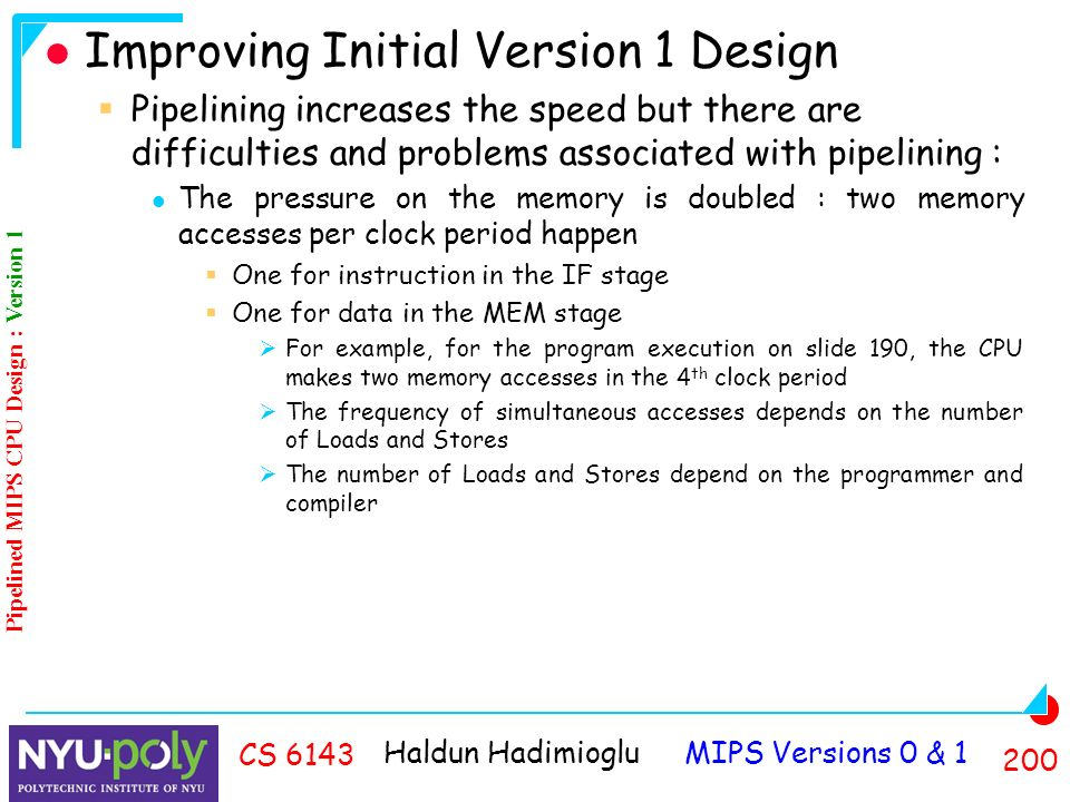 Haldun Hadimioglu MIPS Versions 0 & CS 6143 Improving Initial Version 1 Design  Pipelining increases the speed but there are difficulties and problems associated with pipelining : The pressure on the memory is doubled : two memory accesses per clock period happen  One for instruction in the IF stage  One for data in the MEM stage  For example, for the program execution on slide 190, the CPU makes two memory accesses in the 4 th clock period  The frequency of simultaneous accesses depends on the number of Loads and Stores  The number of Loads and Stores depend on the programmer and compiler Pipelined MIPS CPU Design : Version 1