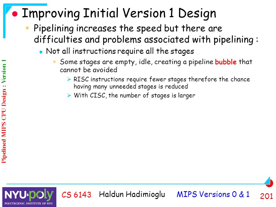 Haldun Hadimioglu MIPS Versions 0 & CS 6143 Improving Initial Version 1 Design  Pipelining increases the speed but there are difficulties and problems associated with pipelining : Not all instructions require all the stages  Some stages are empty, idle, creating a pipeline bubble that cannot be avoided  RISC instructions require fewer stages therefore the chance having many unneeded stages is reduced  With CISC, the number of stages is larger Pipelined MIPS CPU Design : Version 1