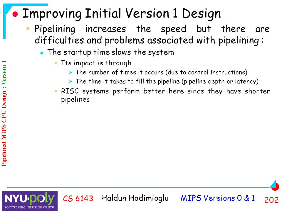 Haldun Hadimioglu MIPS Versions 0 & CS 6143 Improving Initial Version 1 Design  Pipelining increases the speed but there are difficulties and problems associated with pipelining : The startup time slows the system  Its impact is through  The number of times it occurs (due to control instructions)  The time it takes to fill the pipeline (pipeline depth or latency)  RISC systems perform better here since they have shorter pipelines Pipelined MIPS CPU Design : Version 1
