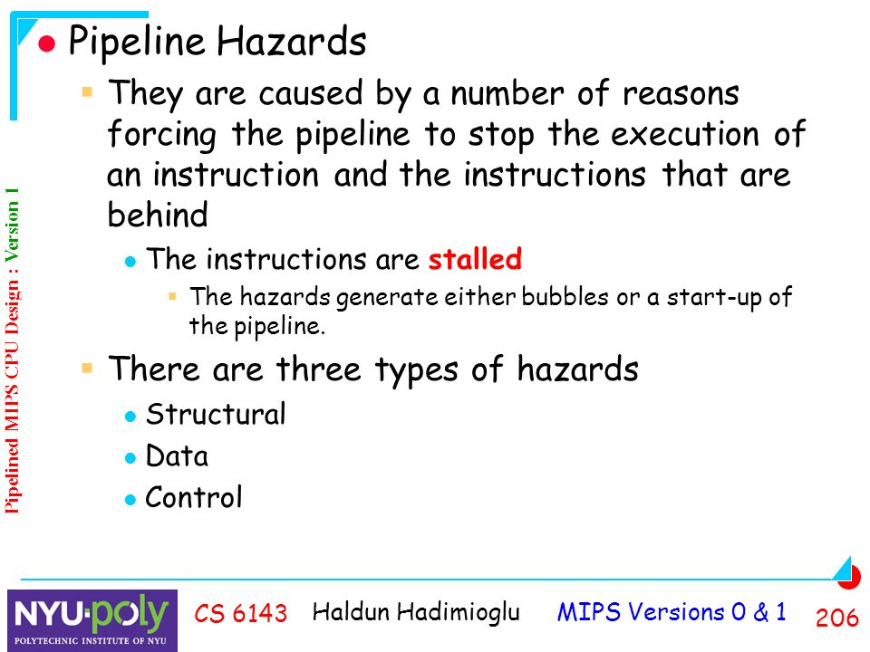 Haldun Hadimioglu MIPS Versions 0 & CS 6143 Pipeline Hazards  They are caused by a number of reasons forcing the pipeline to stop the execution of an instruction and the instructions that are behind The instructions are stalled  The hazards generate either bubbles or a start-up of the pipeline.