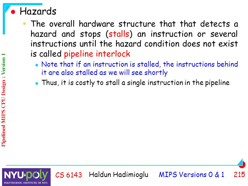 Haldun Hadimioglu MIPS Versions 0 & CS 6143 Hazards  The overall hardware structure that that detects a hazard and stops (stalls) an instruction or several instructions until the hazard condition does not exist is called pipeline interlock Note that if an instruction is stalled, the instructions behind it are also stalled as we will see shortly Thus, it is costly to stall a single instruction in the pipeline Pipelined MIPS CPU Design : Version 1