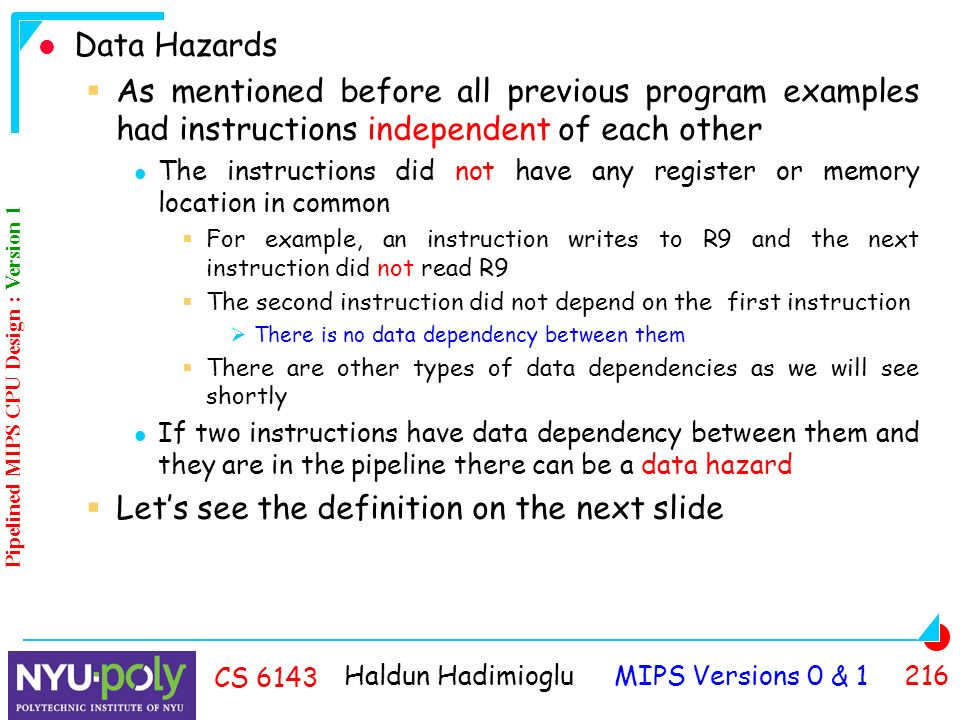 Haldun Hadimioglu MIPS Versions 0 & CS 6143 Data Hazards  As mentioned before all previous program examples had instructions independent of each other The instructions did not have any register or memory location in common  For example, an instruction writes to R9 and the next instruction did not read R9  The second instruction did not depend on the first instruction  There is no data dependency between them  There are other types of data dependencies as we will see shortly If two instructions have data dependency between them and they are in the pipeline there can be a data hazard  Let's see the definition on the next slide Pipelined MIPS CPU Design : Version 1