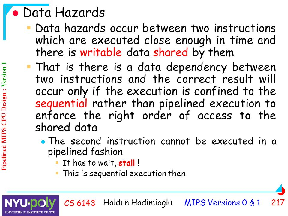 Haldun Hadimioglu MIPS Versions 0 & CS 6143 Data Hazards  Data hazards occur between two instructions which are executed close enough in time and there is writable data shared by them  That is there is a data dependency between two instructions and the correct result will occur only if the execution is confined to the sequential rather than pipelined execution to enforce the right order of access to the shared data The second instruction cannot be executed in a pipelined fashion  It has to wait, stall .