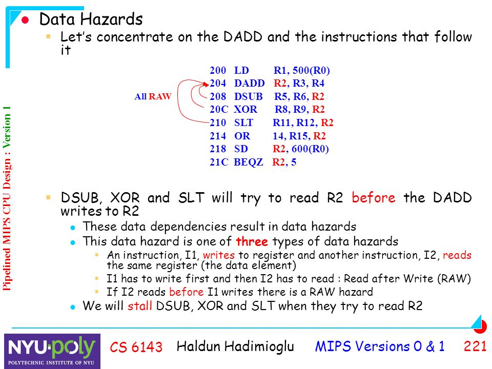 Haldun Hadimioglu MIPS Versions 0 & CS 6143 Data Hazards  Let's concentrate on the DADD and the instructions that follow it  DSUB, XOR and SLT will try to read R2 before the DADD writes to R2 These data dependencies result in data hazards This data hazard is one of three types of data hazards  An instruction, I1, writes to register and another instruction, I2, reads the same register (the data element)  I1 has to write first and then I2 has to read : Read after Write (RAW)  If I2 reads before I1 writes there is a RAW hazard We will stall DSUB, XOR and SLT when they try to read R2 200 LD R1, 500(R0) 204 DADD R2, R3, R4 208 DSUB R5, R6, R2 20C XOR R8, R9, R2 210 SLT R11, R12, R2 214 OR 14, R15, R2 218 SD R2, 600(R0) 21C BEQZ R2, 5 All RAW Pipelined MIPS CPU Design : Version 1